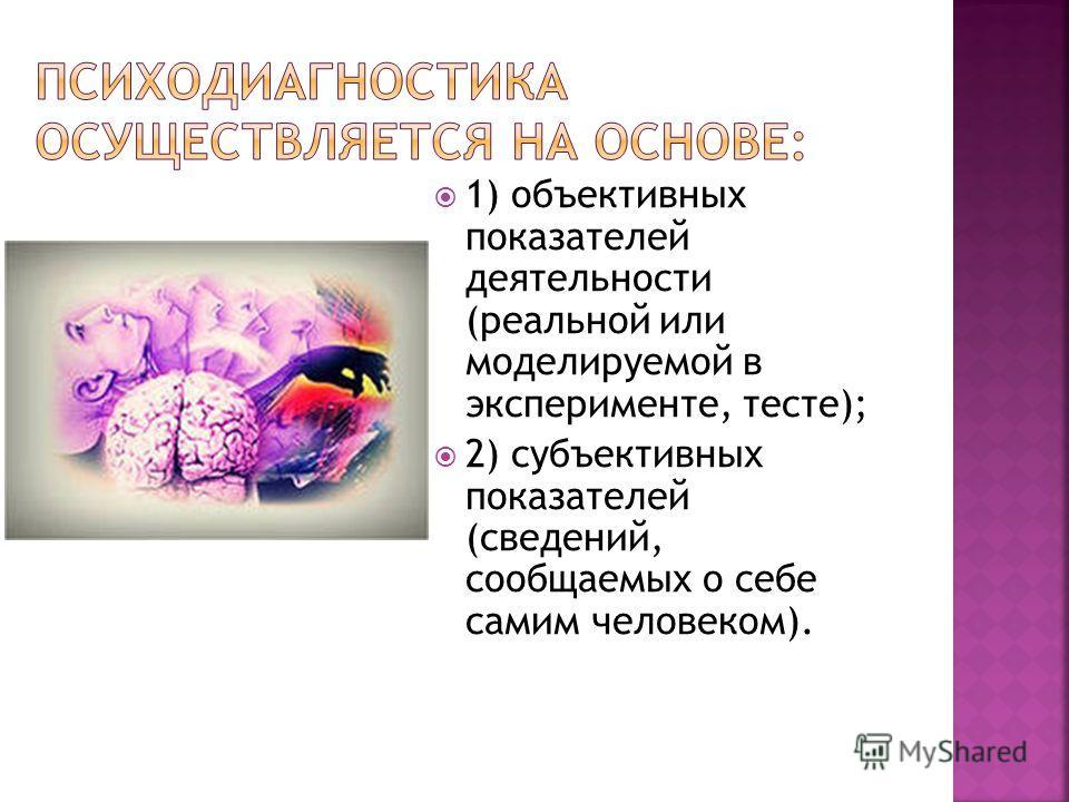 1) объективных показателей деятельности (реальной или моделируемой в эксперименте, тесте); 2) субъективных показателей (сведений, сообщаемых о себе самим человеком).