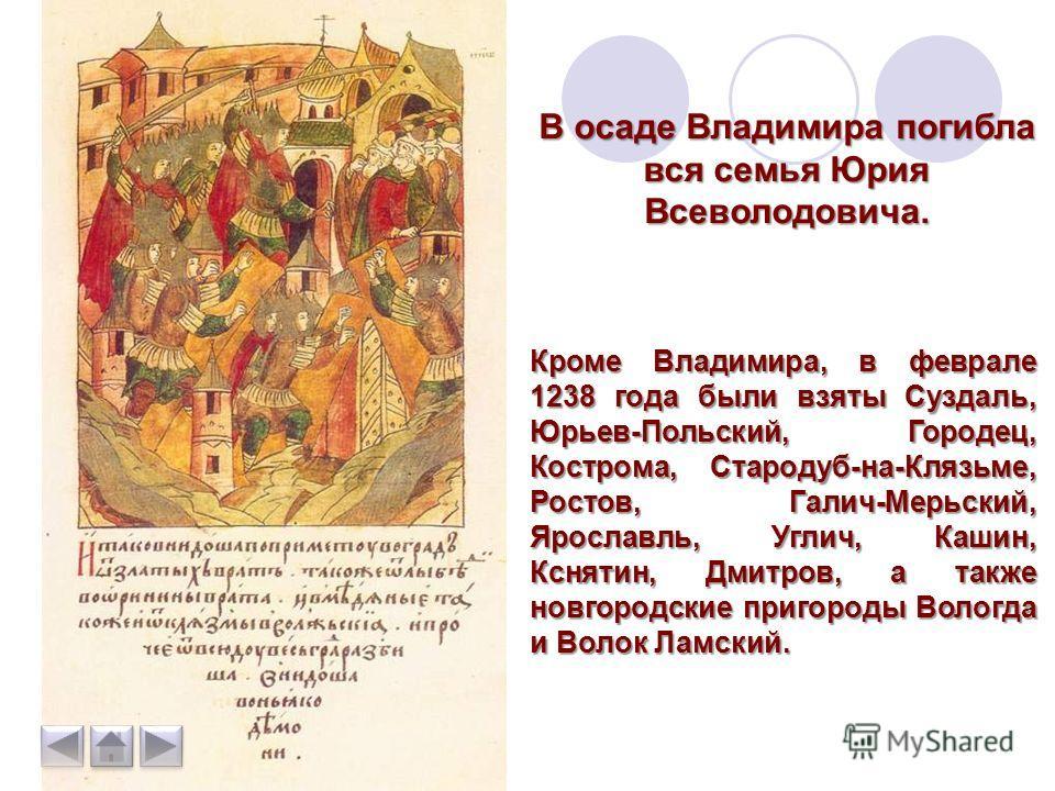3 февраля 1238 г. завоеватели подошли к Владимиру. Осадив город, они отправили к Суздалю отряд, который взял этот город и сжег. Затем, 7 февраля был взят Владимир. При штурме город был подожжен, от огня и удушья погибло множество людей, в их числе еп