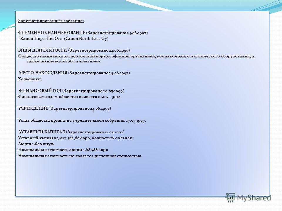 Зарегистрированные сведения: ФИРМЕННОЕ НАИМЕНОВАНИЕ (Зарегистрировано 24.06.1997) «Канон Норт-Ист Ои» (Canon North-East Oy) ВИДЫ ДЕЯТЕЛЬНОСТИ (Зарегистрировано 24.06.1997) Общество занимается экспортом и импортом офисной оргтехники, компьютерного и о