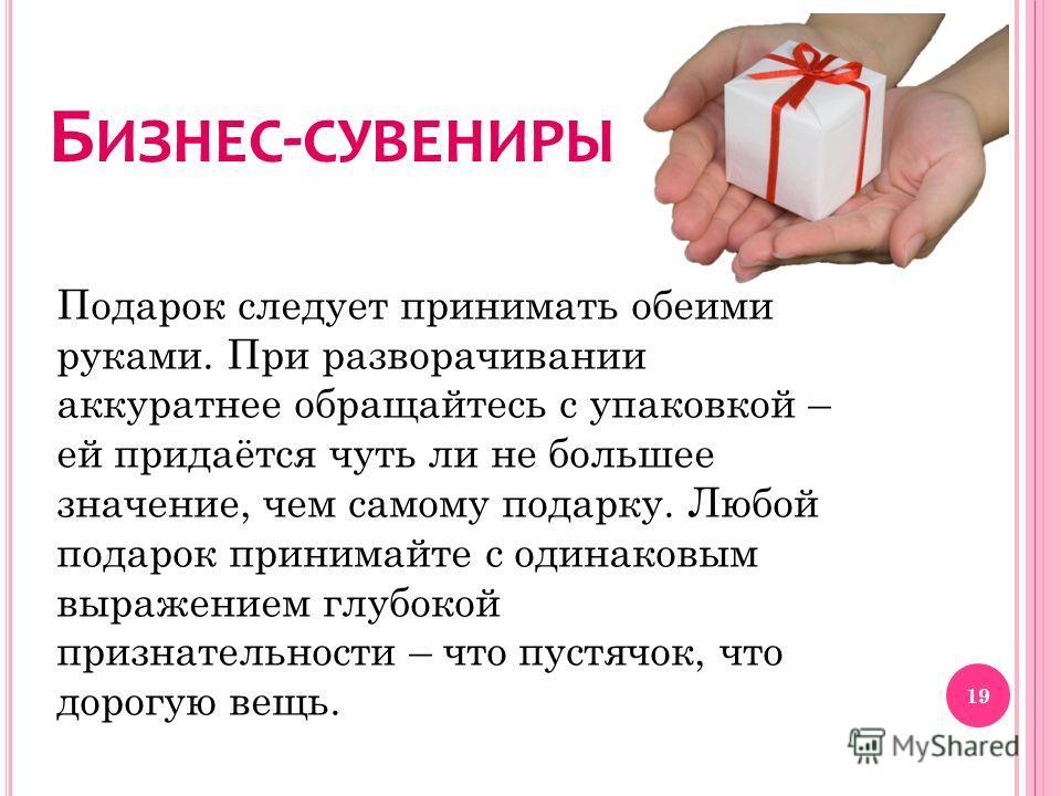 Б ИЗНЕС - СУВЕНИРЫ Подарок следует принимать обеими руками. При разворачивании аккуратнее обращайтесь с упаковкой – ей придаётся чуть ли не большее значение, чем самому подарку. Любой подарок принимайте с одинаковым выражением глубокой признательност