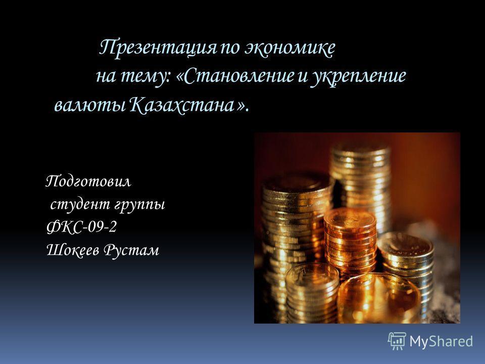 Презентация по экономике на тему: «Становление и укрепление валюты Казахстана ». Подготовил студент группы ФКС-09-2 Шокеев Рустам