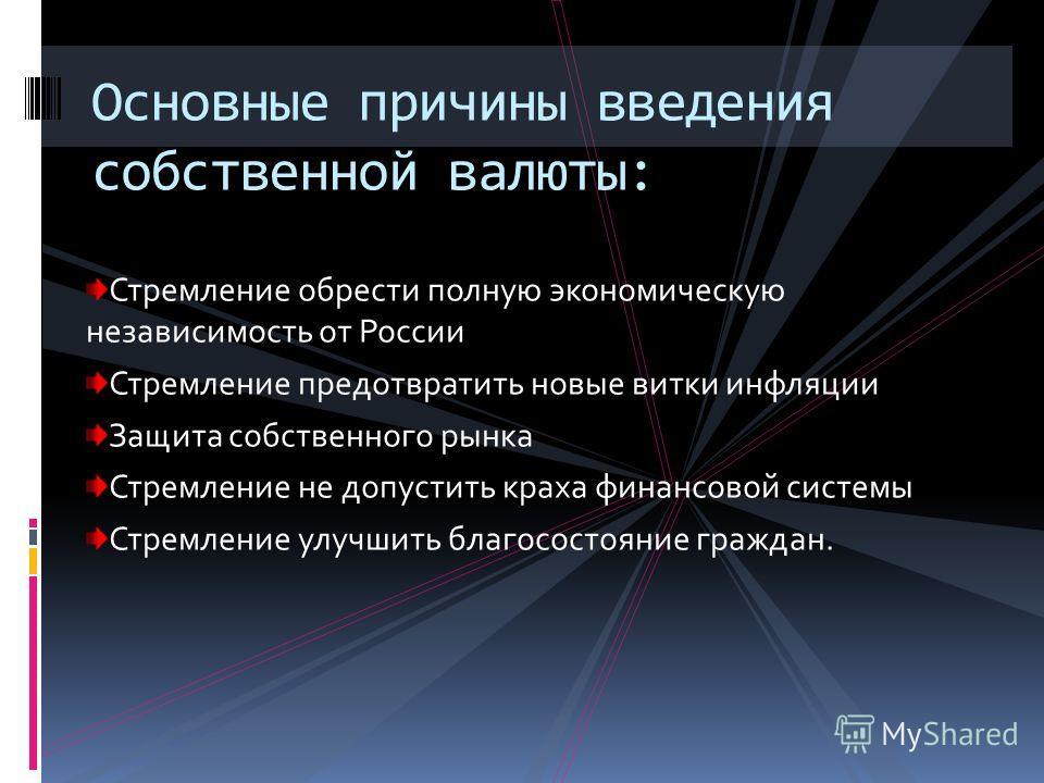 Стремление обрести полную экономическую независимость от России Стремление предотвратить новые витки инфляции Защита собственного рынка Стремление не допустить краха финансовой системы Стремление улучшить благосостояние граждан. Основные причины введ