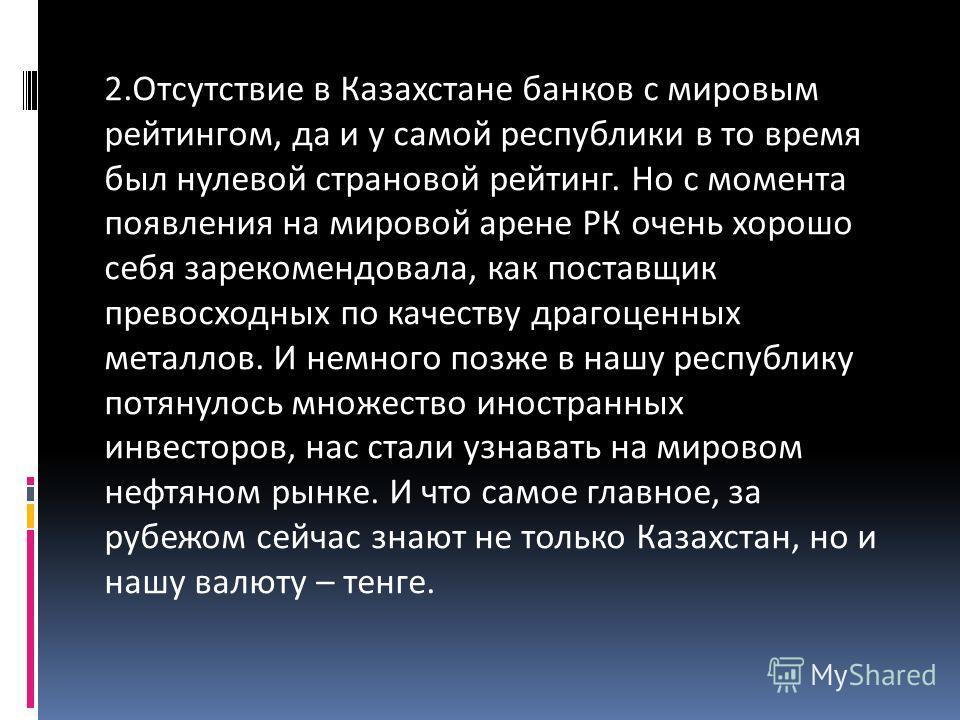 2.Отсутствие в Казахстане банков с мировым рейтингом, да и у самой республики в то время был нулевой страновой рейтинг. Но с момента появления на мировой арене РК очень хорошо себя зарекомендовала, как поставщик превосходных по качеству драгоценных м
