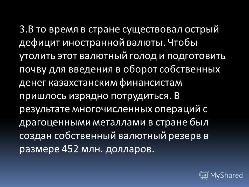 3.В то время в стране существовал острый дефицит иностранной валюты. Чтобы утолить этот валютный голод и подготовить почву для введения в оборот собственных денег казахстанским финансистам пришлось изрядно потрудиться. В результате многочисленных опе