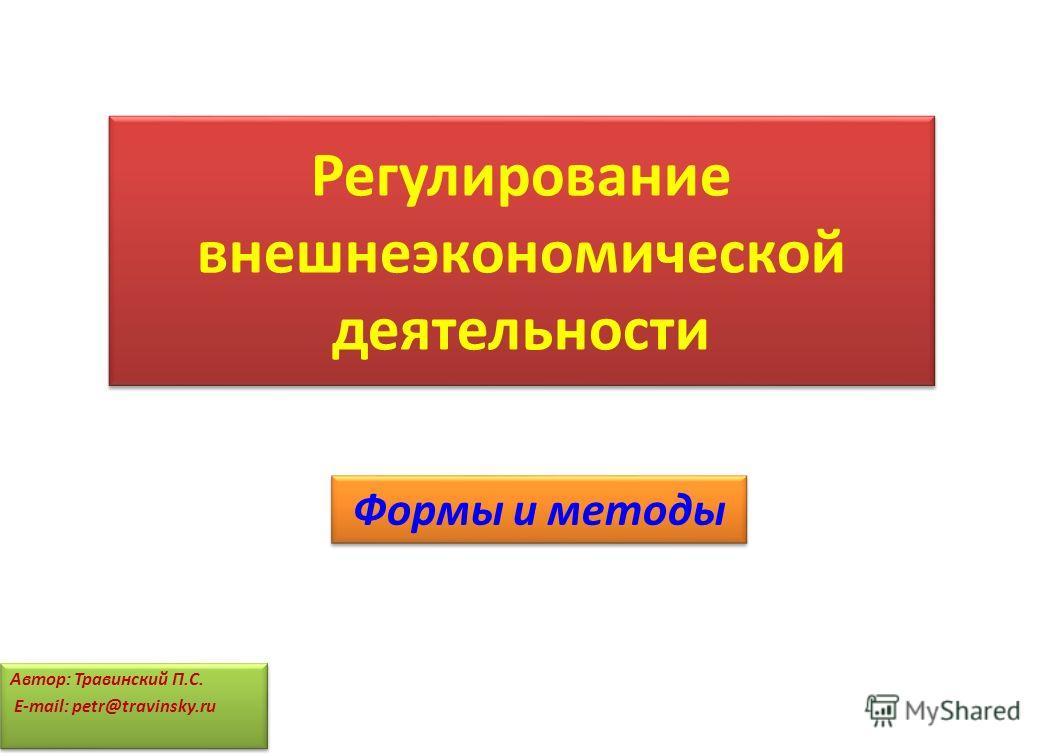 Регулирование внешнеэкономической деятельности Формы и методы Автор: Травинский П.С. E-mail: petr@travinsky.ru Автор: Травинский П.С. E-mail: petr@travinsky.ru
