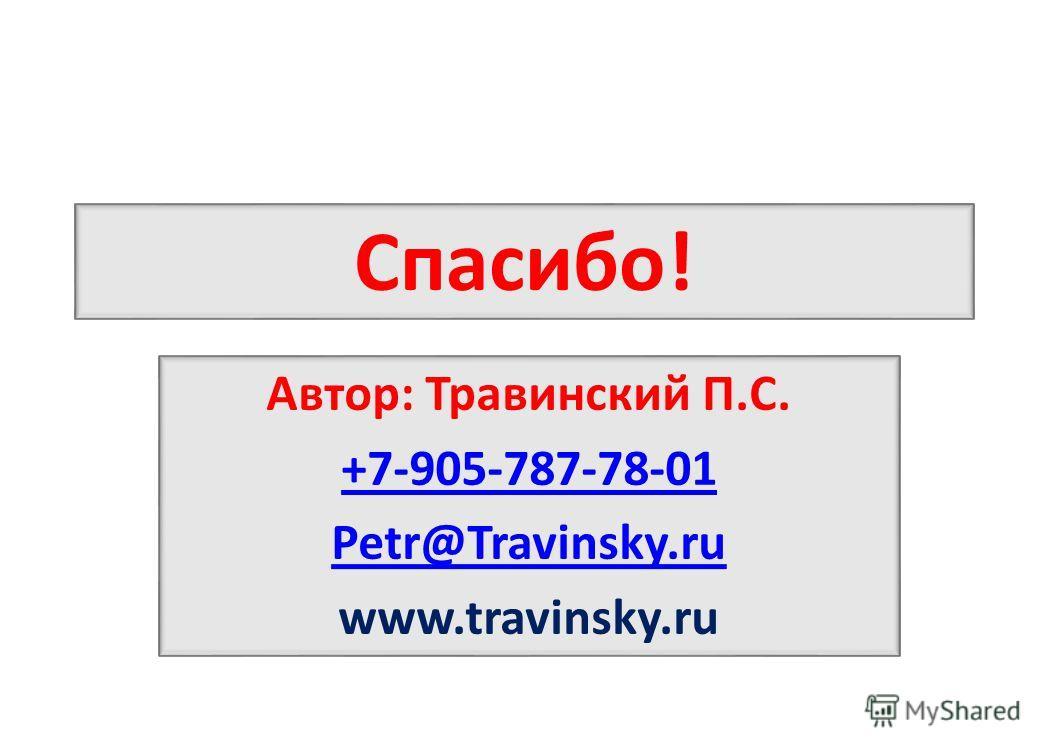Спасибо! Автор: Травинский П.С. +7-905-787-78-01 Petr@Travinsky.ru www.travinsky.ru