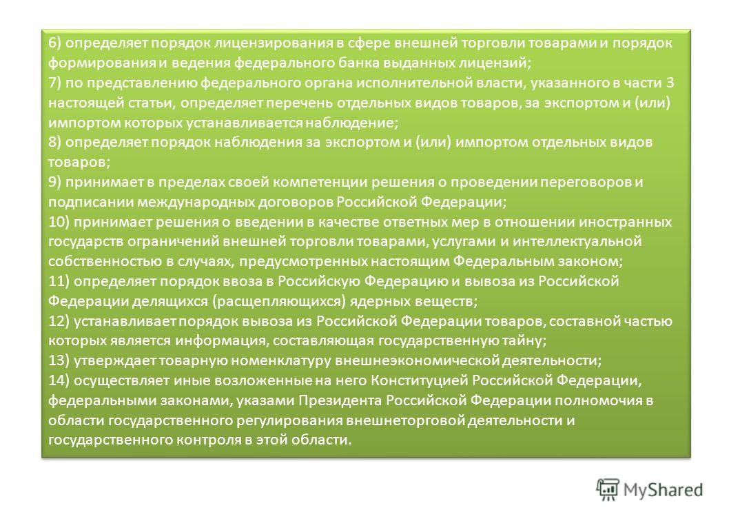 6) определяет порядок лицензирования в сфере внешней торговли товарами и порядок формирования и ведения федерального банка выданных лицензий; 7) по представлению федерального органа исполнительной власти, указанного в части 3 настоящей статьи, опреде