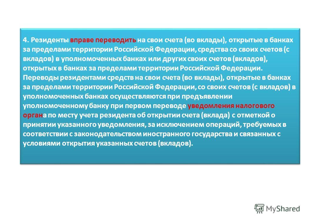 4. Резиденты вправе переводить на свои счета (во вклады), открытые в банках за пределами территории Российской Федерации, средства со своих счетов (с вкладов) в уполномоченных банках или других своих счетов (вкладов), открытых в банках за пределами т