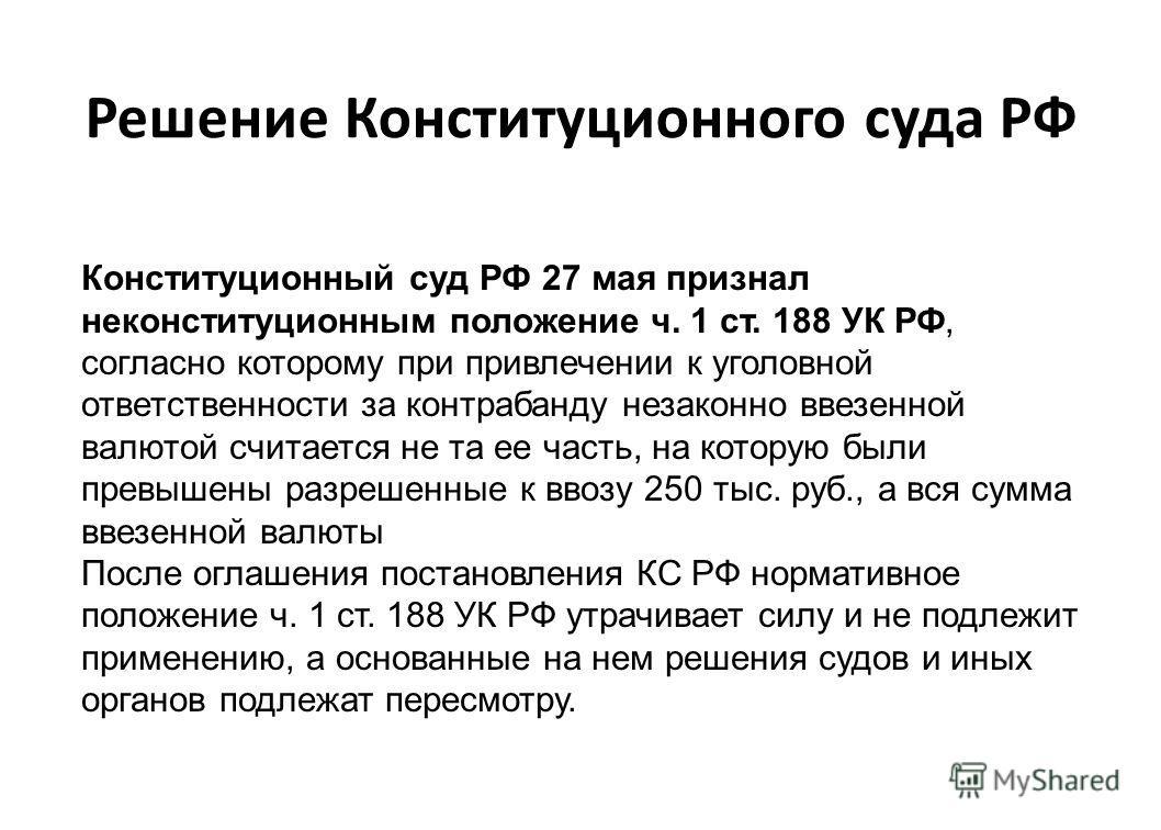 Решение Конституционного суда РФ Конституционный суд РФ 27 мая признал неконституционным положение ч. 1 ст. 188 УК РФ, согласно которому при привлечении к уголовной ответственности за контрабанду незаконно ввезенной валютой считается не та ее часть,