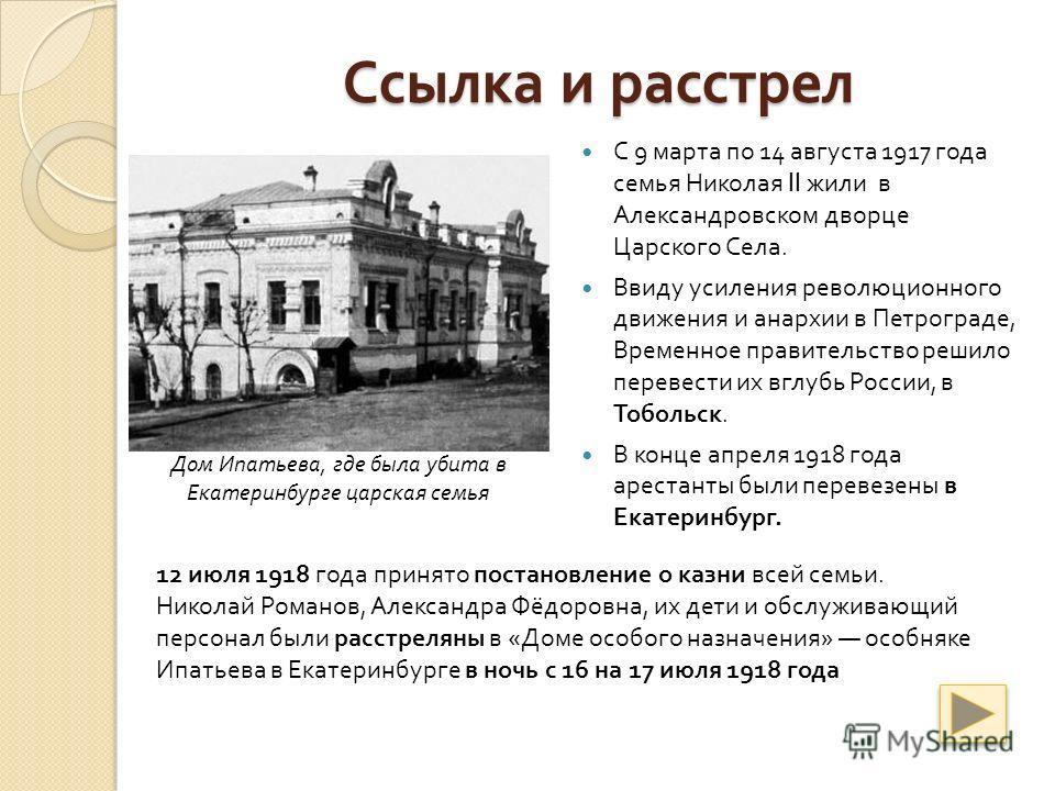 Ссылка и расстрел С 9 марта по 14 августа 1917 года семья Николая II жили в Александровском дворце Царского Села. Ввиду усиления революционного движения и анархии в Петрограде, Временное правительство решило перевести их вглубь России, в Тобольск. В
