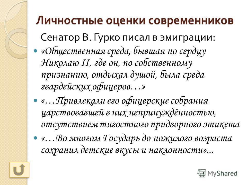 Личностные оценки современников Сенатор В. Гурко писал в эмиграции : «Общественная среда, бывшая по сердцу Николаю II, где он, по собственному признанию, отдыхал душой, была среда гвардейских офицеров…» «…Привлекали его офицерские собрания царствовав