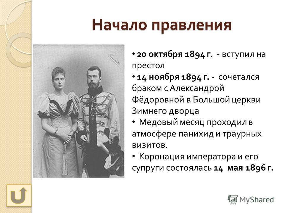 Начало правления 20 октября 1894 г. - вступил на престол 14 ноября 1894 г. - сочетался браком с Александрой Фёдоровной в Большой церкви Зимнего дворца Медовый месяц проходил в атмосфере панихид и траурных визитов. Коронация императора и его супруги с
