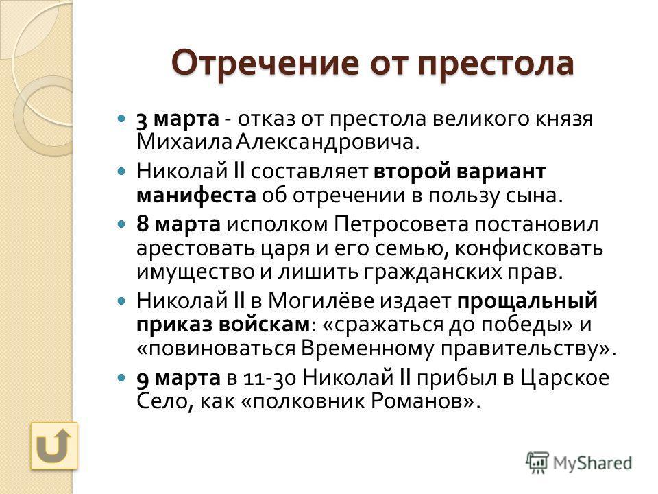 Отречение от престола 3 марта - отказ от престола великого князя Михаила Александровича. Николай II составляет второй вариант манифеста об отречении в пользу сына. 8 марта исполком Петросовета постановил арестовать царя и его семью, конфисковать имущ