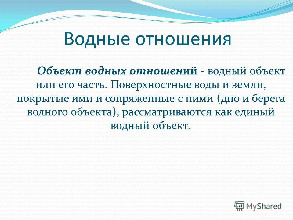 Водные отношения Объект водных отношений - водный объект или его часть. Поверхностные воды и земли, покрытые ими и сопряженные с ними (дно и берега водного объекта), рассматриваются как единый водный объект.