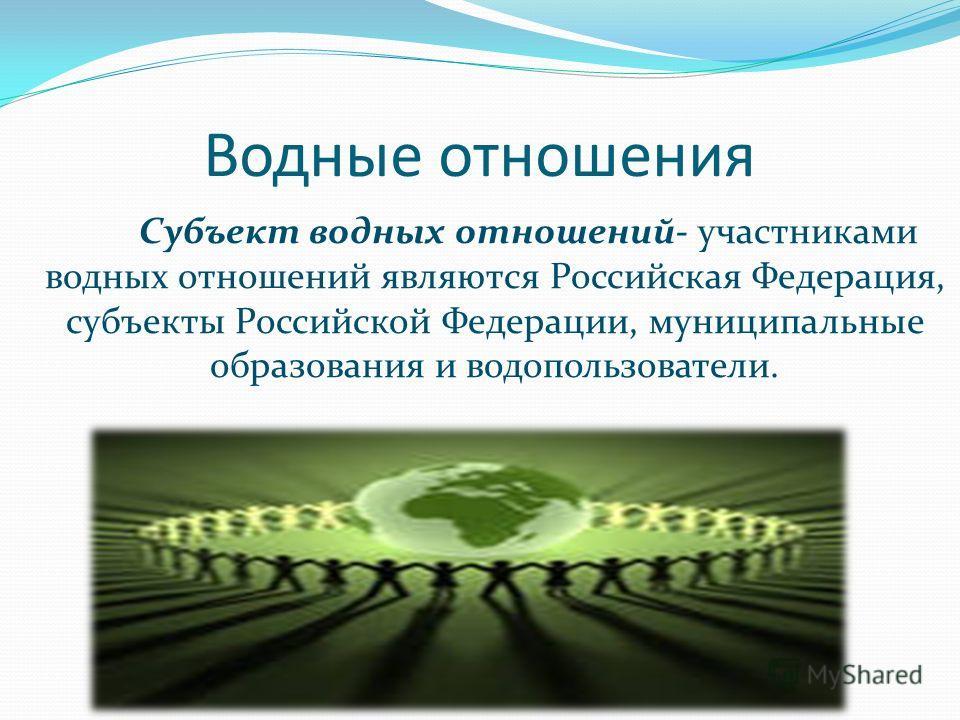 Водные отношения Субъект водных отношений- участниками водных отношений являются Российская Федерация, субъекты Российской Федерации, муниципальные образования и водопользователи.