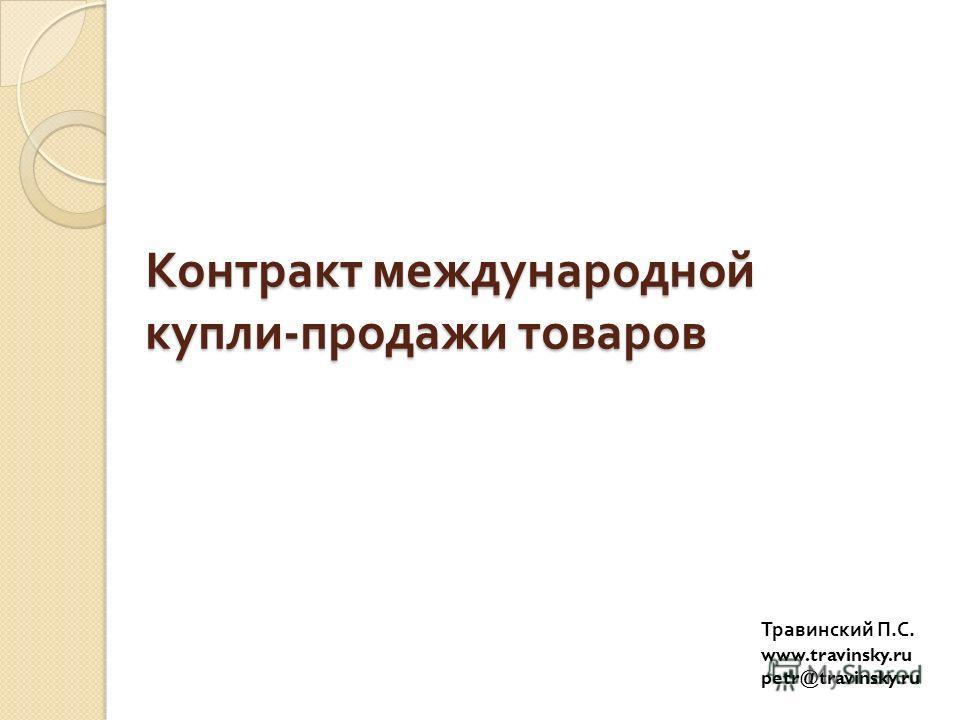 Контракт международной купли - продажи товаров Травинский П. С. www.travinsky.ru petr@travinsky.ru