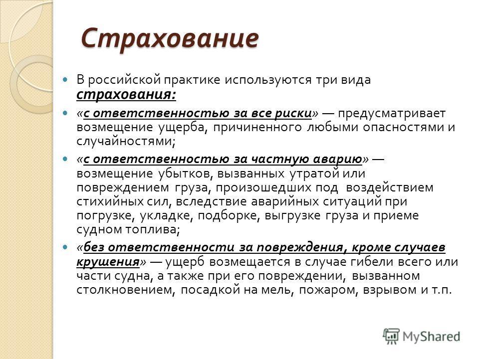 Страхование В российской практике используются три вида страхования : « с ответственностью за все риски » предусматривает возмещение ущерба, причиненного любыми опасностями и случайностями ; « с ответственностью за частную аварию » возмещение убытков