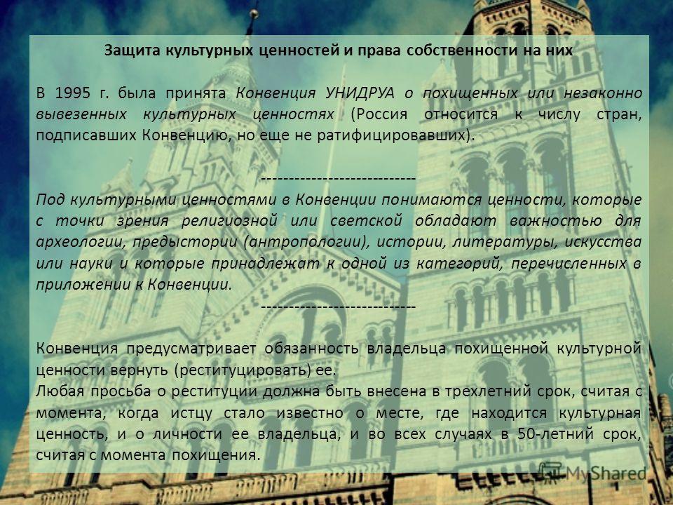 Защита культурных ценностей и права собственности на них В 1995 г. была принята Конвенция УНИДРУА о похищенных или незаконно вывезенных культурных ценностях (Россия относится к числу стран, подписавших Конвенцию, но еще не ратифицировавших). --------