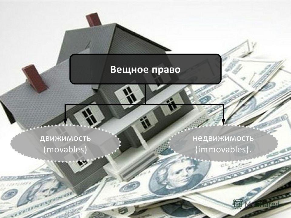 Вещное право движимость (movables) недвижимость (immovables).