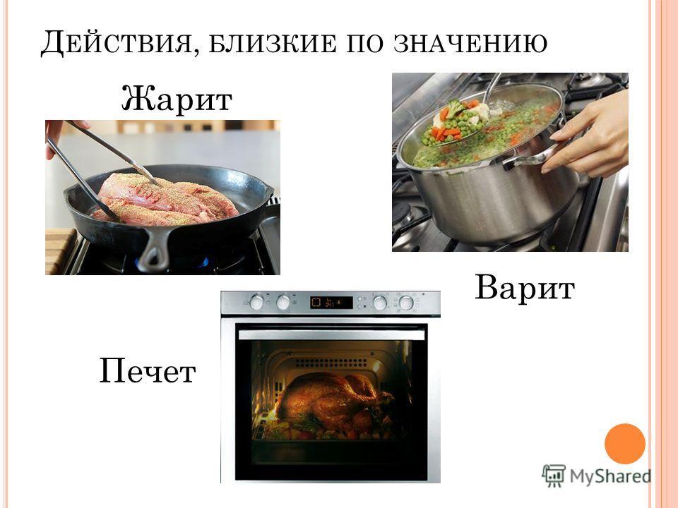 Д ЕЙСТВИЯ, БЛИЗКИЕ ПО ЗНАЧЕНИЮ Печет Варит Жарит