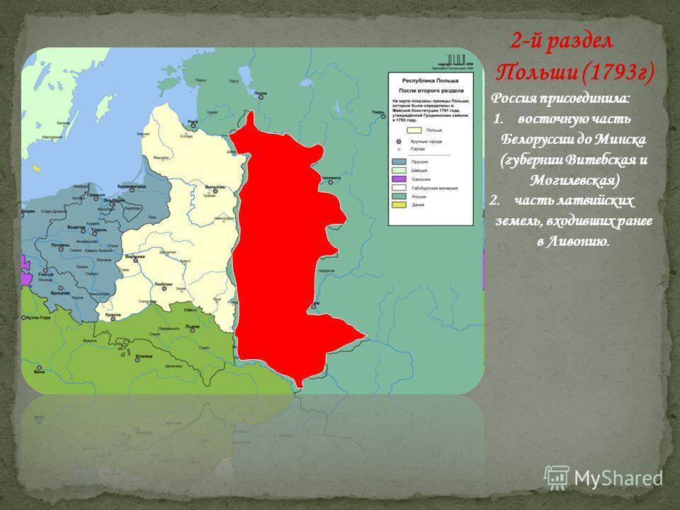 2-й раздел Польши (1793г) Россия присоединила: 1.восточную часть Белоруссии до Минска (губернии Витебская и Могилевская) 2.часть латвийских земель, входивших ранее в Ливонию.