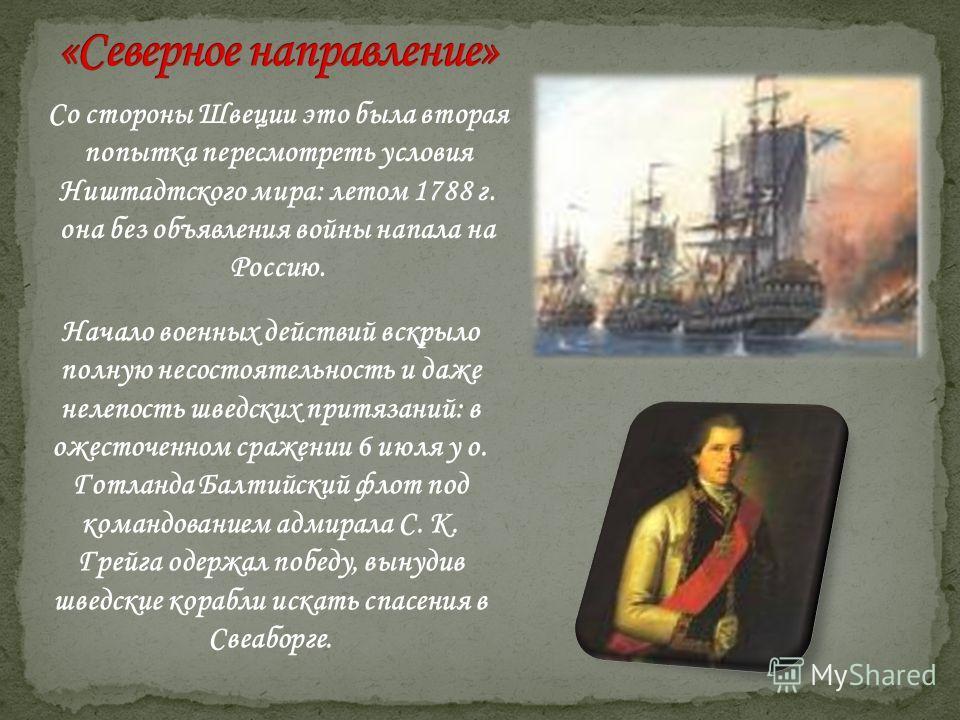 Со стороны Швеции это была вторая попытка пересмотреть условия Ништадтского мира: летом 1788 г. она без объявления войны напала на Россию. Начало военных действий вскрыло полную несостоятельность и даже нелепость шведских притязаний: в ожесточенном с