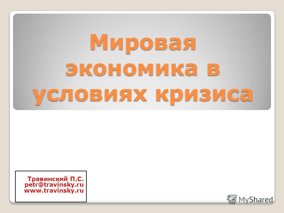 Мировая экономика в условиях кризиса Травинский П.С. petr@travinsky.ru www.travinsky.ru