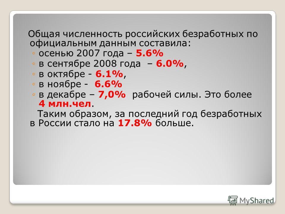 Общая численность российских безработных по официальным данным составила: осенью 2007 года – 5.6% в сентябре 2008 года – 6.0%, в октябре - 6.1%, в ноябре - 6.6% в декабре – 7,0% рабочей силы. Это более 4 млн.чел. Таким образом, за последний год безра