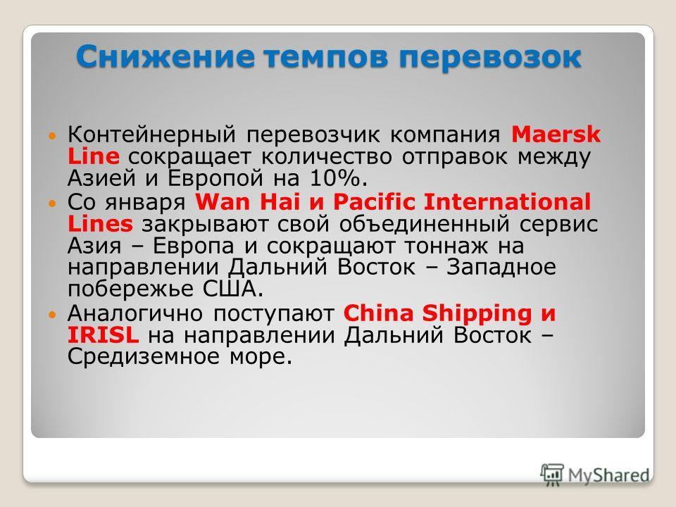 Снижение темпов перевозок Контейнерный перевозчик компания Maersk Line сокращает количество отправок между Азией и Европой на 10%. Со января Wan Hai и Pacific International Lines закрывают свой объединенный сервис Азия – Европа и сокращают тоннаж на