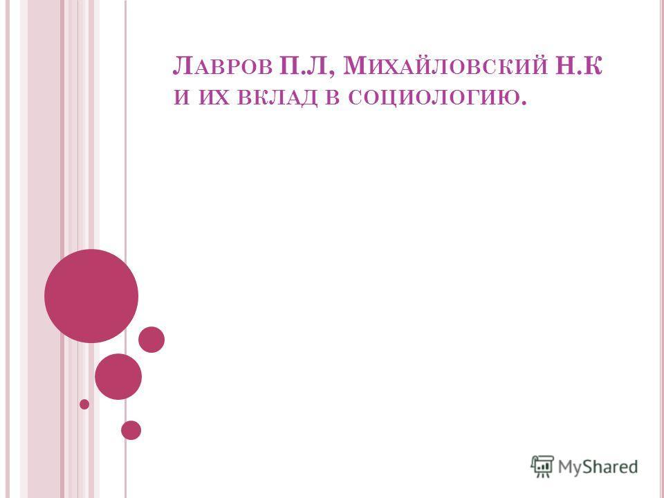 Л АВРОВ П.Л, М ИХАЙЛОВСКИЙ Н.К И ИХ ВКЛАД В СОЦИОЛОГИЮ.