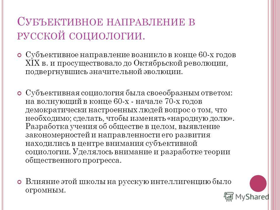 С УБЪЕКТИВНОЕ НАПРАВЛЕНИЕ В РУССКОЙ СОЦИОЛОГИИ. Субъективное направление возникло в конце 60-х годов XIX в. и просуществовало до Октябрьской революции, подвергнувшись значительной эволюции. Субъективная социология была своеобразным ответом: на волную