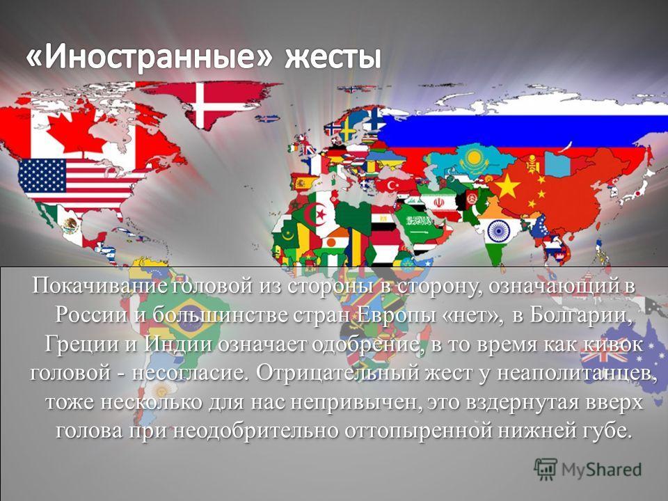 Покачивание головой из стороны в сторону, означающий в России и большинстве стран Европы «нет», в Болгарии, Греции и Индии означает одобрение, в то время как кивок головой - несогласие. Отрицательный жест у неаполитанцев, тоже несколько для нас непри