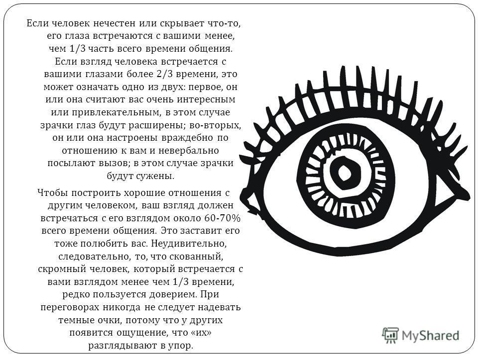 Если человек нечестен или скрывает что - то, его глаза встречаются с вашими менее, чем 1/3 часть всего времени общения. Если взгляд человека встречается с вашими глазами более 2/3 времени, это может означать одно из двух : первое, он или она считают