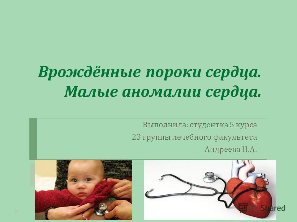 Врождённые пороки сердца. Малые аномалии сердца. Выполнила : студентка 5 курса 23 группы лечебного факультета Андреева Н. А.