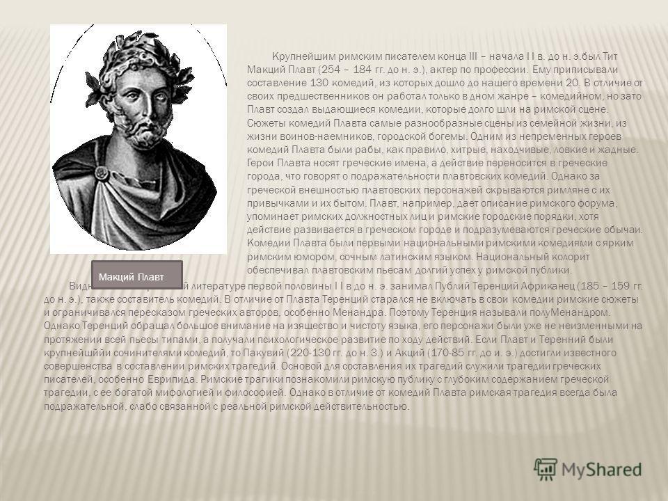 Крупнейшим римским писателем конца III – начала I I в. до н. э.был Тит Макций Плавт (254 – 184 гг. до н. э.), актер по профессии. Ему приписывали составление 130 комедий, из которых дошло до нашего времени 20. В отличие от своих предшественников он р