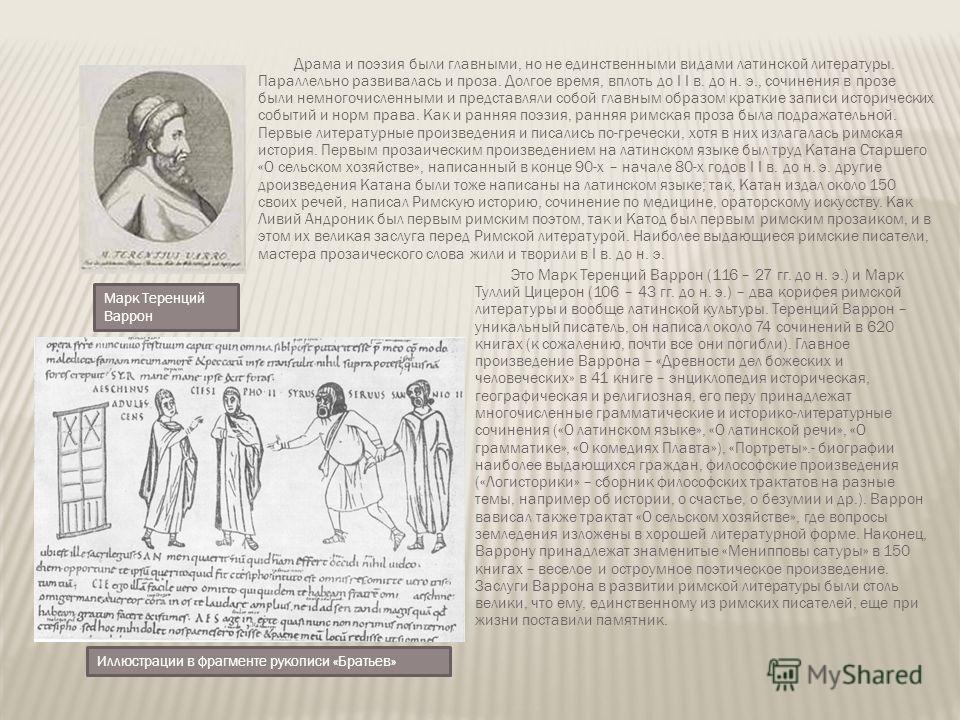 Драма и поэзия были главными, но не единственными видами латинской литературы. Параллельно развивалась и проза. Долгое время, вплоть до I I в. до н. э., сочинения в прозе были немногочисленными и представляли собой главным образом краткие записи исто
