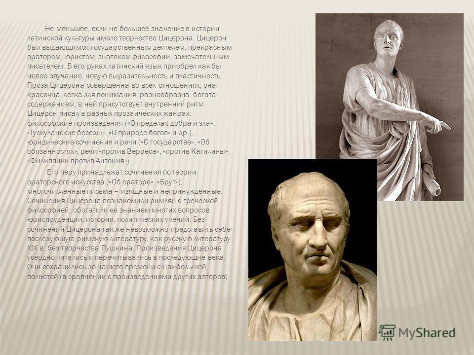 Не меньшее, если не большее значение в истории латинской культуры имело творчество Цицерона. Цицерон был выдающимся государственным деятелем, прекрасным оратором, юристом, знатоком философии, замечательным писателем. В его руках латинский язык приобр