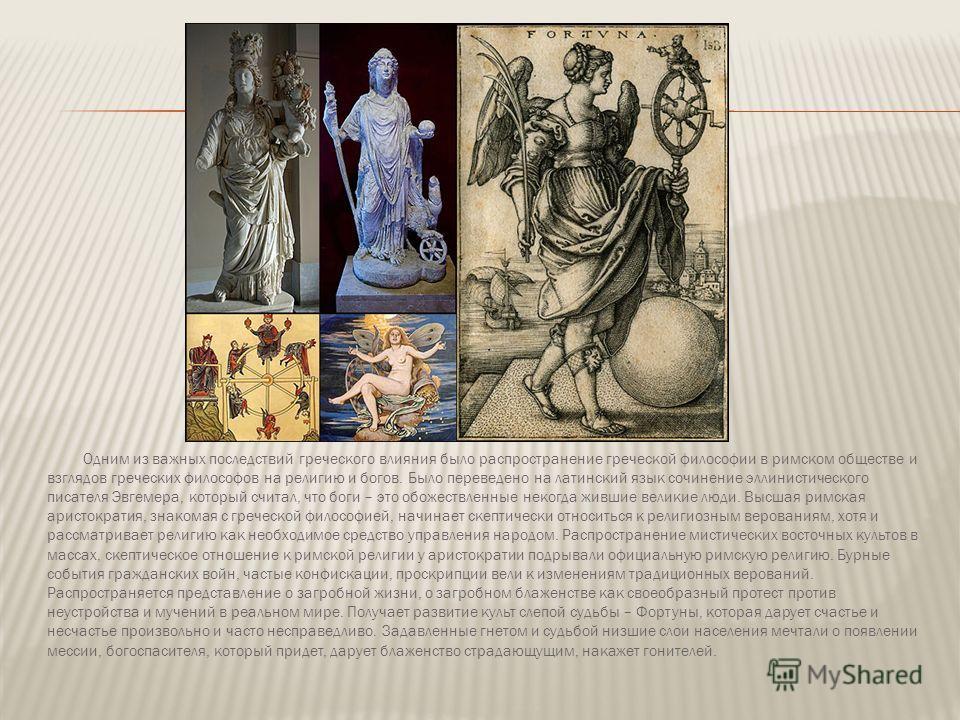 Одним из важных последствий греческого влияния было распространение греческой философии в римском обществе и взглядов греческих философов на религию и богов. Было переведено на латинский язык сочинение эллинистического писателя Эвгемера, который счит