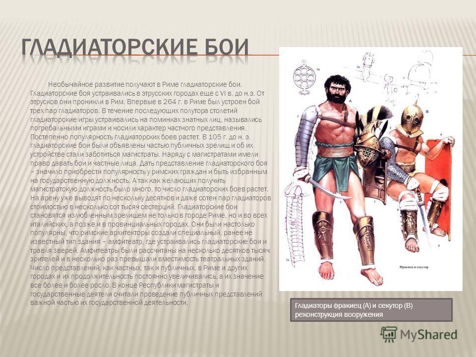 Необычайное развитие получают в Риме гладиаторские бои. Гладиаторские боя устраивались в этрусских городах еще с VI в. до н.э. От этрусков они проникли в Рим. Впервые в 264 г. в Риме был устроен бой трех пар гладиаторов. В течение последующих полутор