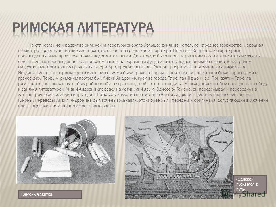 На становление и развитие римской литературы оказало большое влияние не только народное творчество, народная поэзия, распространение письменности, но особенно греческая литература. Первые собственно литературные произведения были произведениями подра