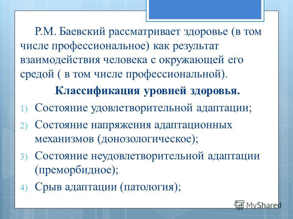 Р.М. Баевский рассматривает здоровье (в том числе профессиональное) как результат взаимодействия человека с окружающей его средой ( в том числе профессиональной). Классификация уровней здоровья. 1) Состояние удовлетворительной адаптации; 2) Состояние