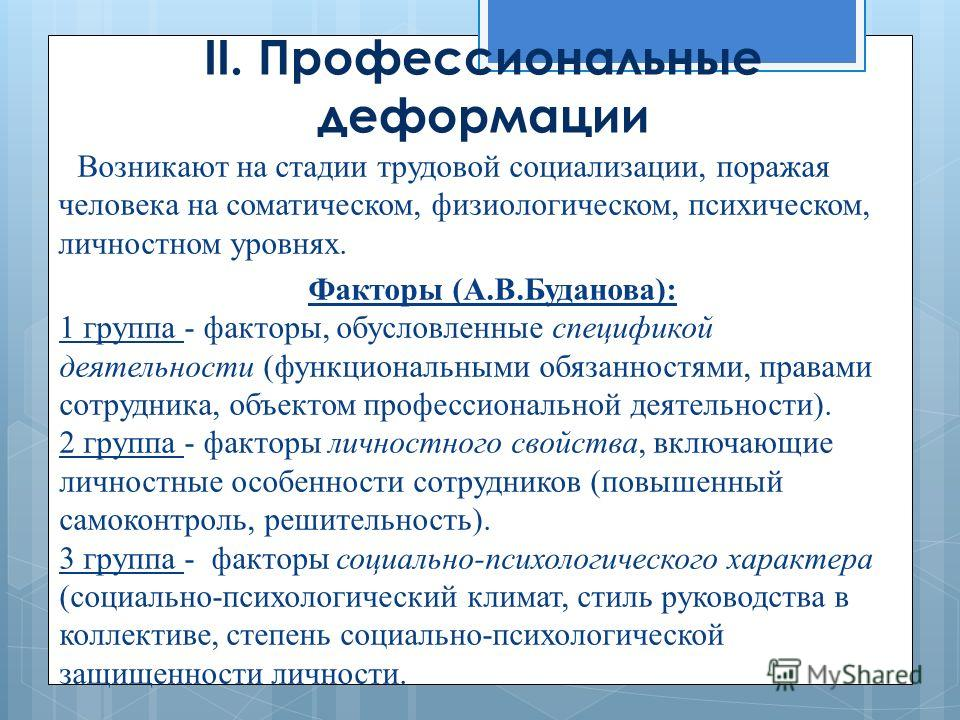II. Профессиональные деформации Возникают на стадии трудовой социализации, поражая человека на соматическом, физиологическом, психическом, личностном уровнях. Факторы (А.В.Буданова): 1 группа - факторы, обусловленные спецификой деятельности (функцион