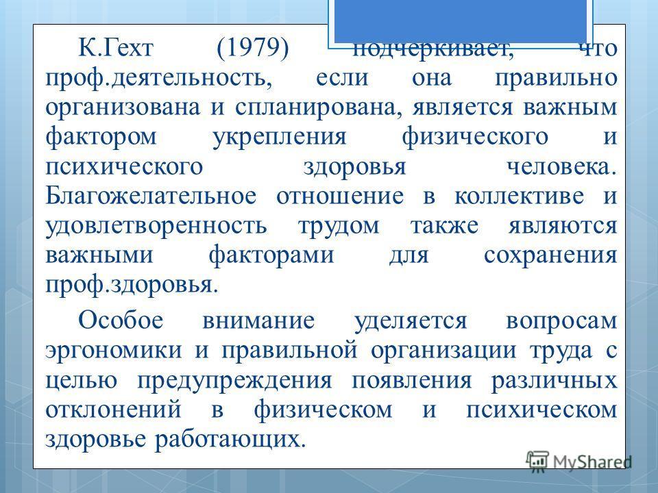 К.Гехт (1979) подчеркивает, что проф.деятельность, если она правильно организована и спланирована, является важным фактором укрепления физического и психического здоровья человека. Благожелательное отношение в коллективе и удовлетворенность трудом та