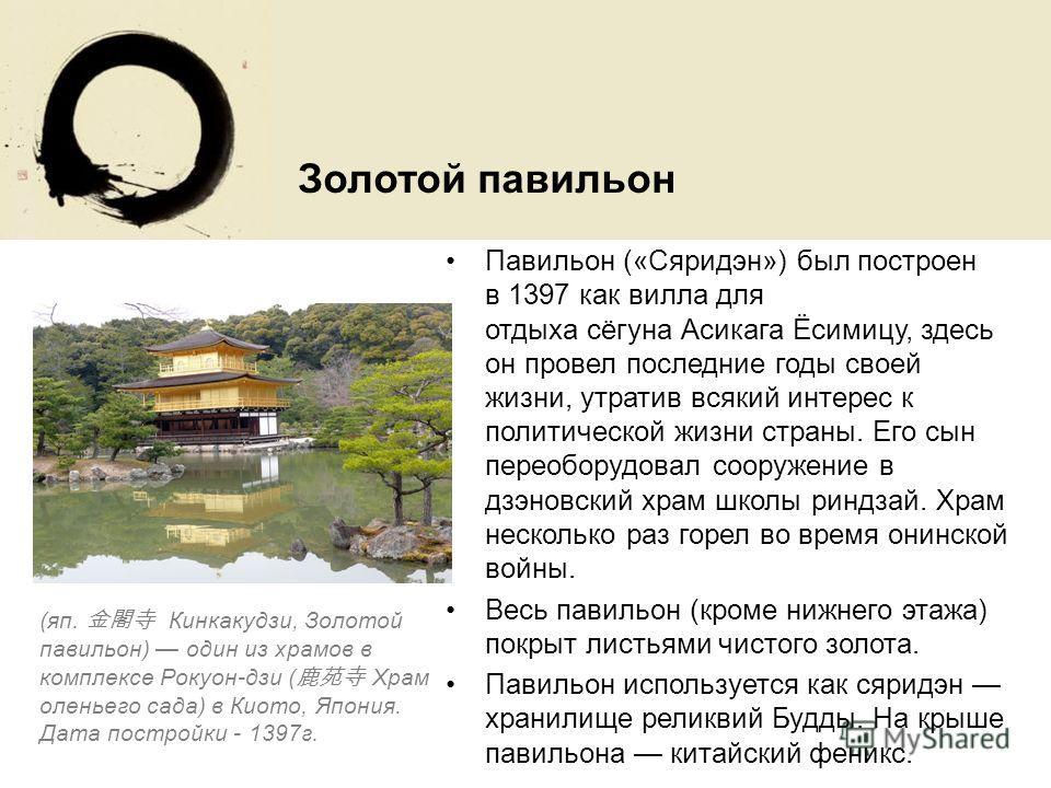 Павильон («Сяридэн») был построен в 1397 как вилла для отдыха сёгуна Асикага Ёсимицу, здесь он провел последние годы своей жизни, утратив всякий интерес к политической жизни страны. Его сын переоборудовал сооружение в дзэновский храм школы риндзай. Х