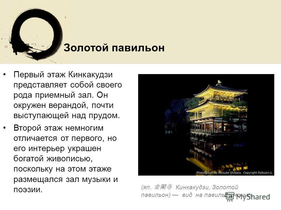 Первый этаж Кинкакудзи представляет собой своего рода приемный зал. Он окружен верандой, почти выступающей над прудом. Второй этаж немногим отличается от первого, но его интерьер украшен богатой живописью, поскольку на этом этаже размещался зал музык