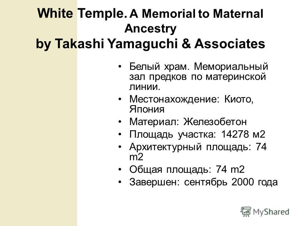 White Temple. А Memorial to Maternal Ancestry by Takashi Yamaguchi & Associates Белый храм. Мемориальный зал предков по материнской линии. Местонахождение: Киото, Япония Материал: Железобетон Площадь участка: 14278 м2 Архитектурный площадь: 74 m2 Общ