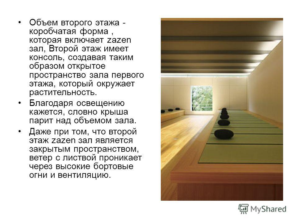 Объем второго этажа - коробчатая форма, которая включает zazen зал, Второй этаж имеет консоль, создавая таким образом открытое пространство зала первого этажа, который окружает растительность. Благодаря освещению кажется, словно крыша парит над объем