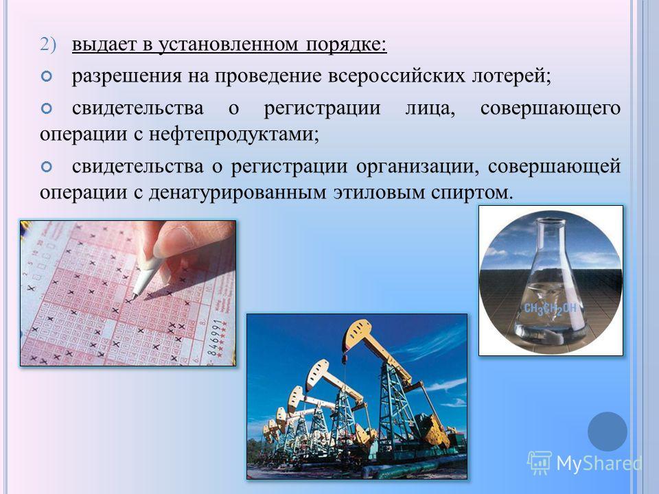 2) выдает в установленном порядке: разрешения на проведение всероссийских лотерей; свидетельства о регистрации лица, совершающего операции с нефтепродуктами; свидетельства о регистрации организации, совершающей операции с денатурированным этиловым сп