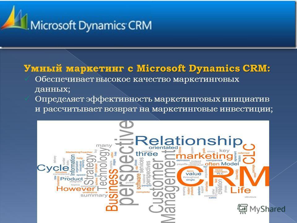 Microsoft Dynamics CRM: Умный маркетинг с Microsoft Dynamics CRM: Обеспечивает высокое качество маркетинговых данных; Определяет эффективность маркетинговых инициатив и рассчитывает возврат на маркетинговые инвестиции; 4