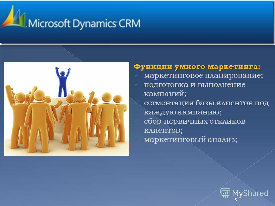 умного маркетинга Функции умного маркетинга: маркетинговое планирование; подготовка и выполнение кампаний; сегментация базы клиентов под каждую кампанию; сбор первичных откликов клиентов; маркетинговый анализ; 5